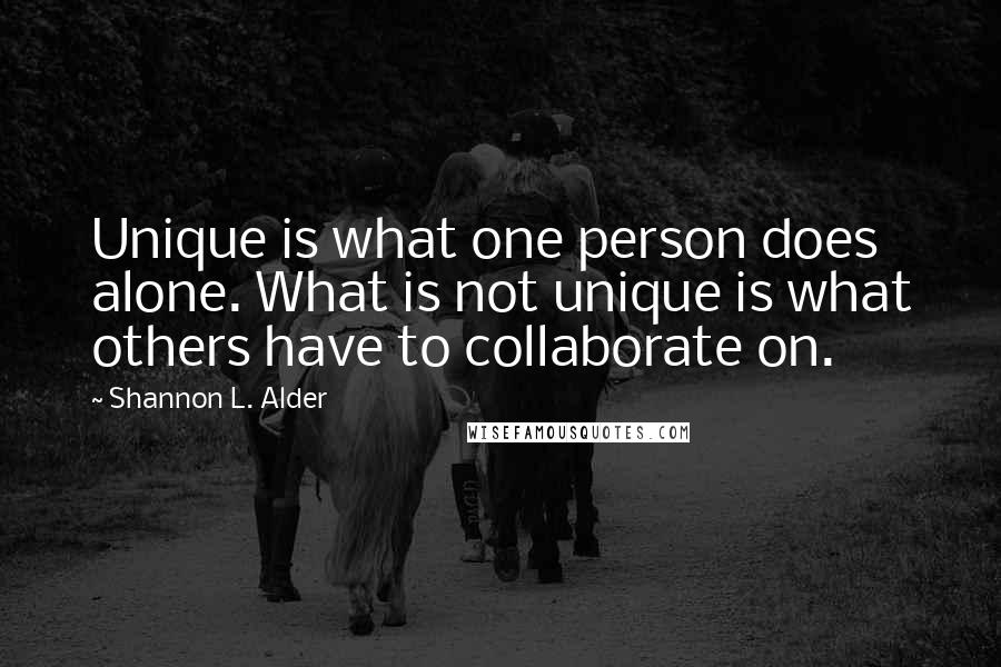 Shannon L. Alder quotes: Unique is what one person does alone. What is not unique is what others have to collaborate on.