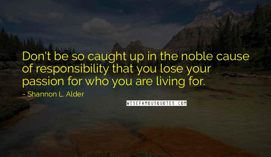 Shannon L. Alder quotes: Don't be so caught up in the noble cause of responsibility that you lose your passion for who you are living for.
