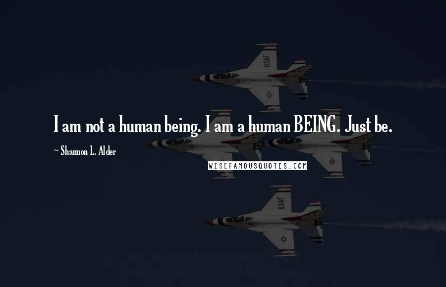 Shannon L. Alder quotes: I am not a human being. I am a human BEING. Just be.