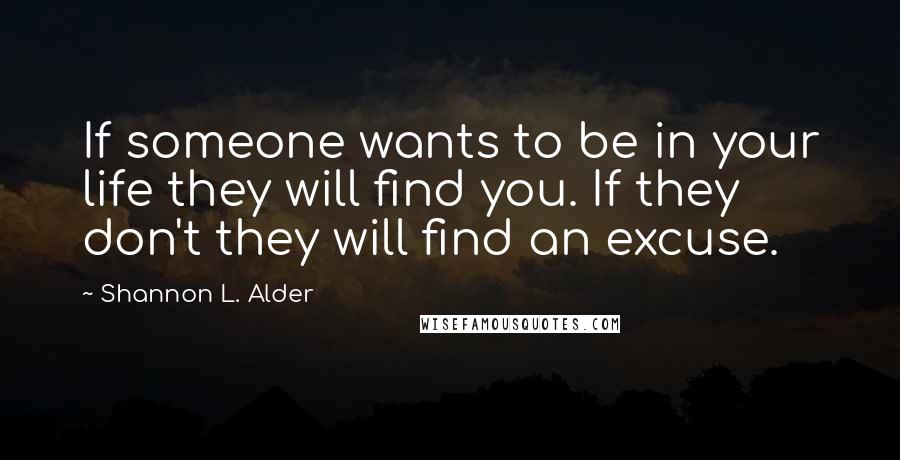Shannon L. Alder quotes: If someone wants to be in your life they will find you. If they don't they will find an excuse.