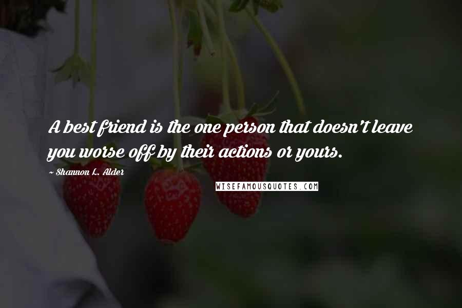 Shannon L. Alder quotes: A best friend is the one person that doesn't leave you worse off by their actions or yours.