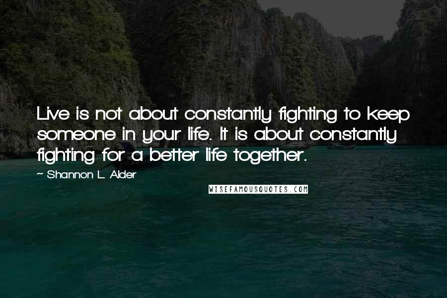 Shannon L. Alder quotes: Live is not about constantly fighting to keep someone in your life. It is about constantly fighting for a better life together.