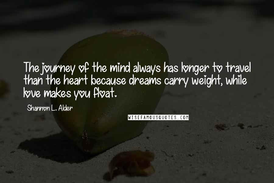 Shannon L. Alder quotes: The journey of the mind always has longer to travel than the heart because dreams carry weight, while love makes you float.