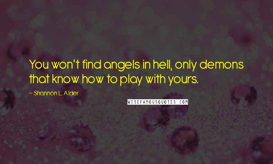 Shannon L. Alder quotes: You won't find angels in hell, only demons that know how to play with yours.