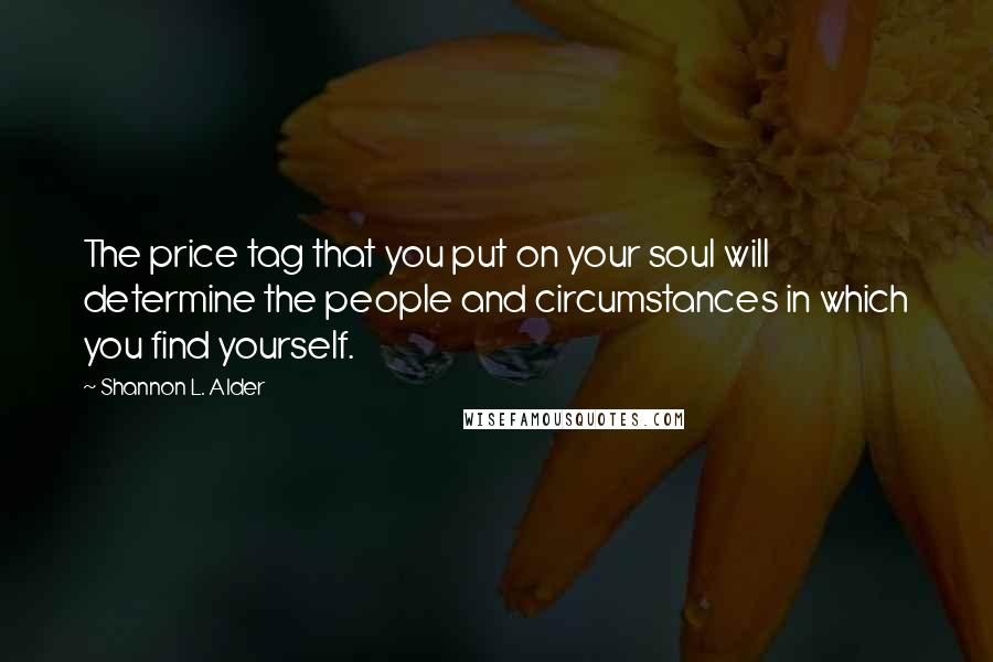 Shannon L. Alder quotes: The price tag that you put on your soul will determine the people and circumstances in which you find yourself.
