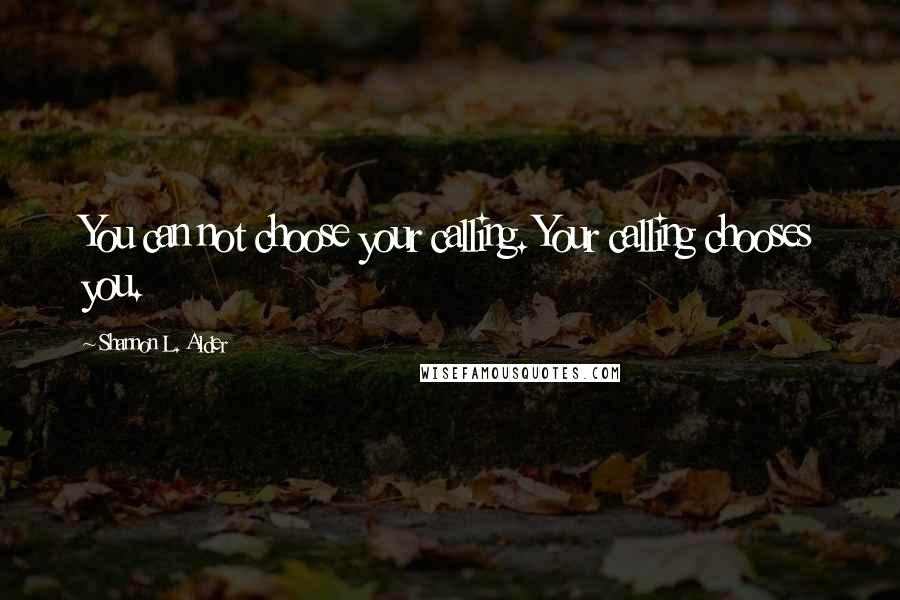 Shannon L. Alder quotes: You can not choose your calling. Your calling chooses you.