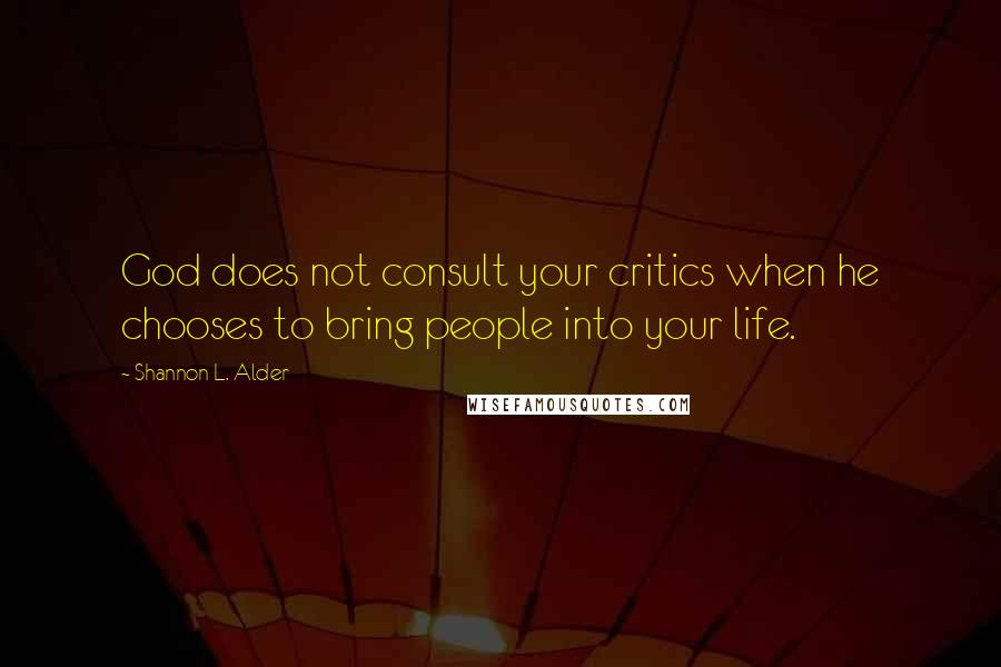 Shannon L. Alder quotes: God does not consult your critics when he chooses to bring people into your life.