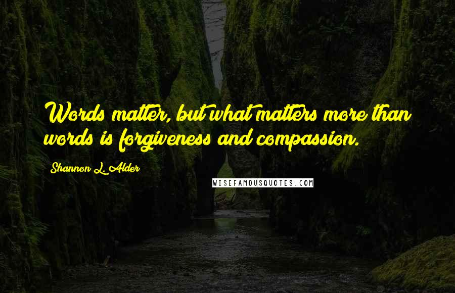 Shannon L. Alder quotes: Words matter, but what matters more than words is forgiveness and compassion.