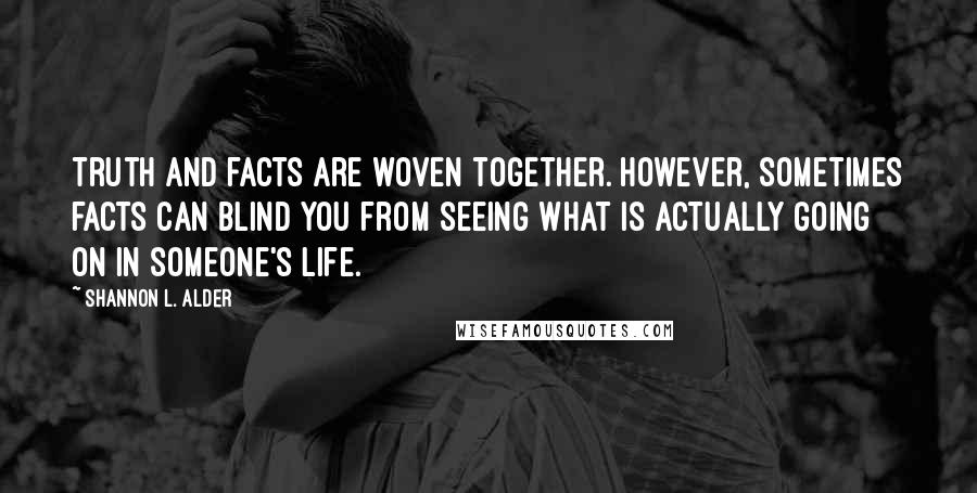 Shannon L. Alder quotes: Truth and facts are woven together. However, sometimes facts can blind you from seeing what is actually going on in someone's life.