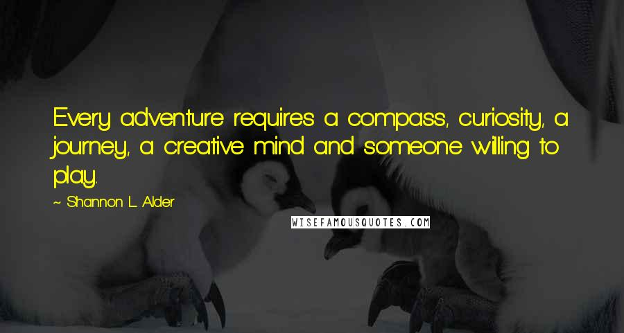 Shannon L. Alder quotes: Every adventure requires a compass, curiosity, a journey, a creative mind and someone willing to play.