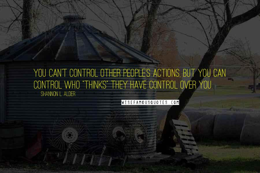 """Shannon L. Alder quotes: You can't control other people's actions, but you can control who """"thinks"""" they have control over you."""