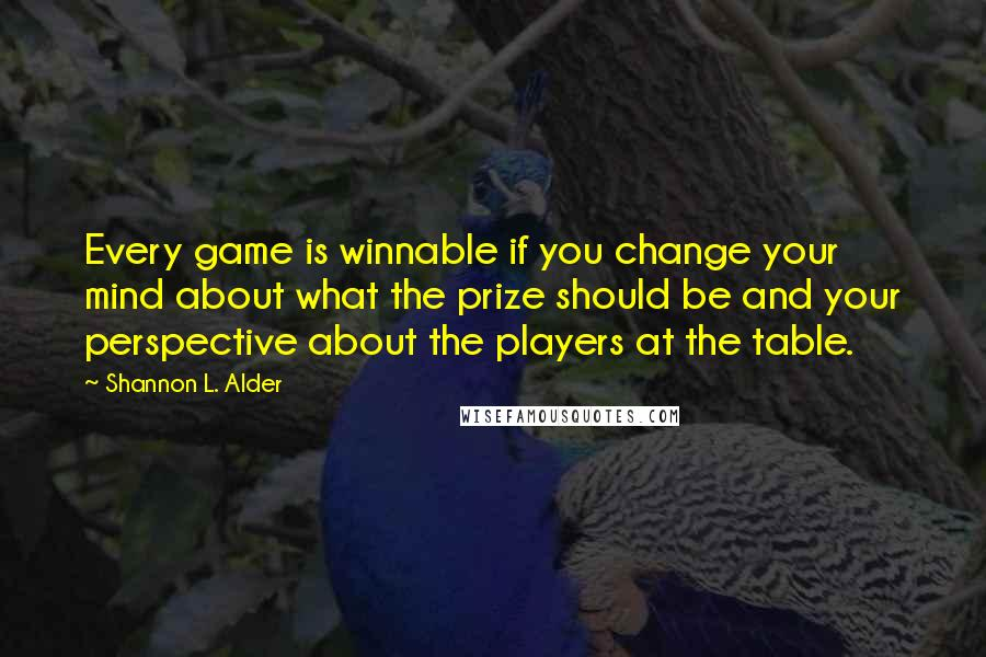 Shannon L. Alder quotes: Every game is winnable if you change your mind about what the prize should be and your perspective about the players at the table.