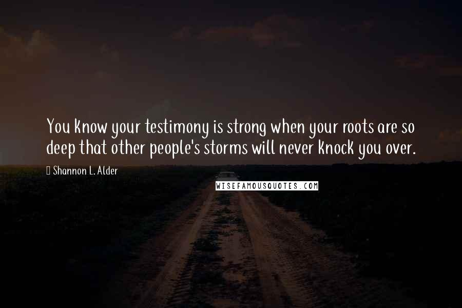 Shannon L. Alder quotes: You know your testimony is strong when your roots are so deep that other people's storms will never knock you over.