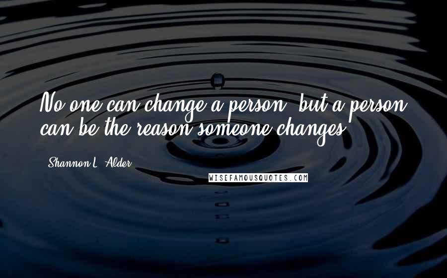 Shannon L. Alder quotes: No one can change a person, but a person can be the reason someone changes.