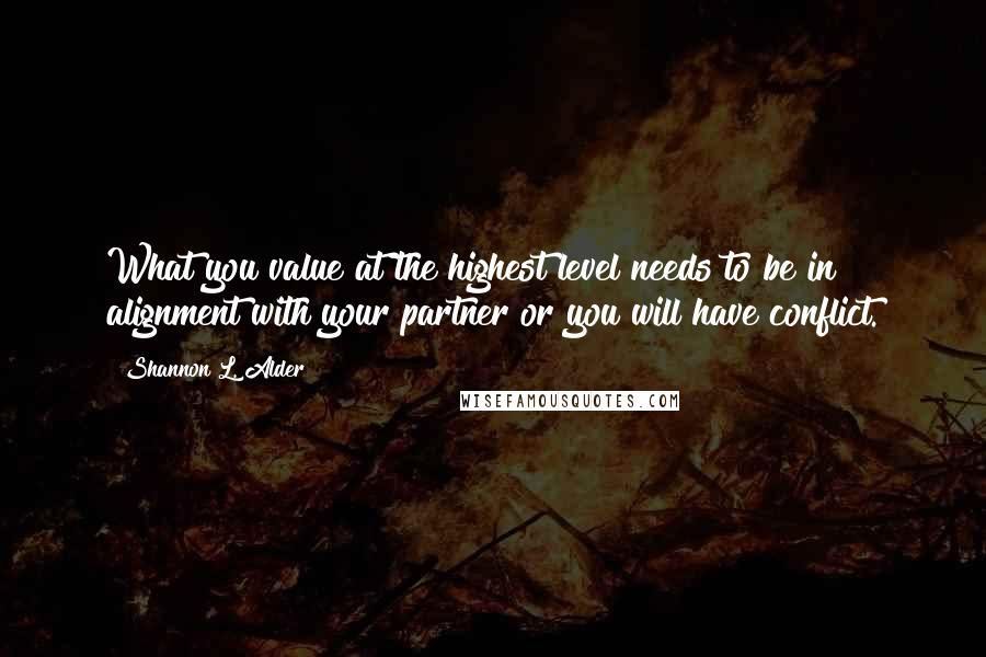 Shannon L. Alder quotes: What you value at the highest level needs to be in alignment with your partner or you will have conflict.