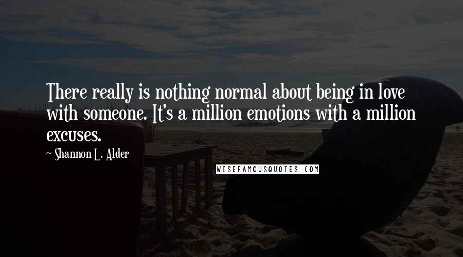 Shannon L. Alder quotes: There really is nothing normal about being in love with someone. It's a million emotions with a million excuses.