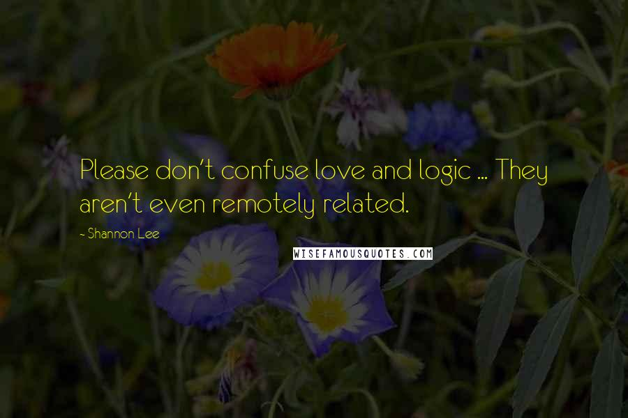 Shannon Lee quotes: Please don't confuse love and logic ... They aren't even remotely related.