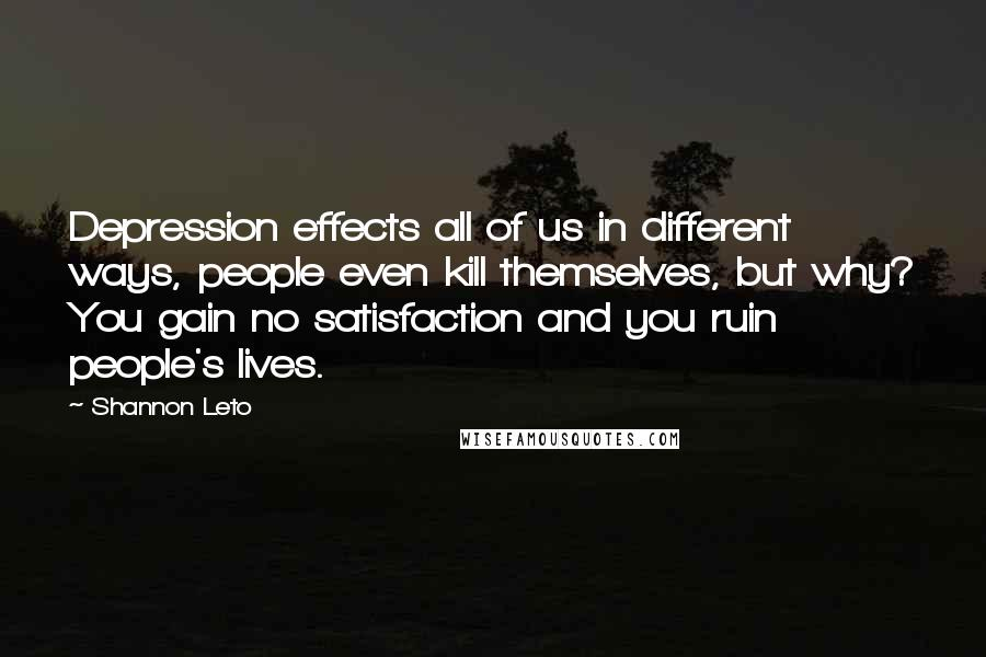 Shannon Leto quotes: Depression effects all of us in different ways, people even kill themselves, but why? You gain no satisfaction and you ruin people's lives.