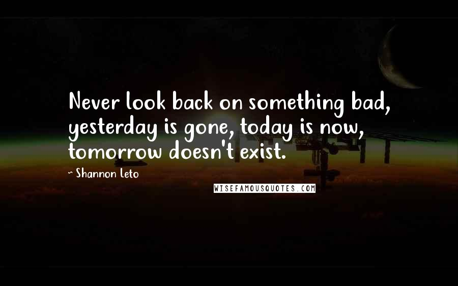Shannon Leto quotes: Never look back on something bad, yesterday is gone, today is now, tomorrow doesn't exist.