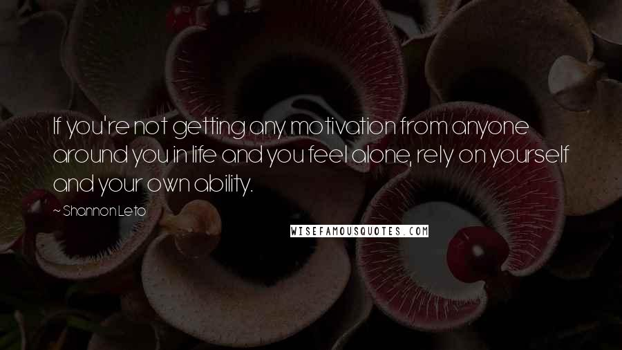 Shannon Leto quotes: If you're not getting any motivation from anyone around you in life and you feel alone, rely on yourself and your own ability.