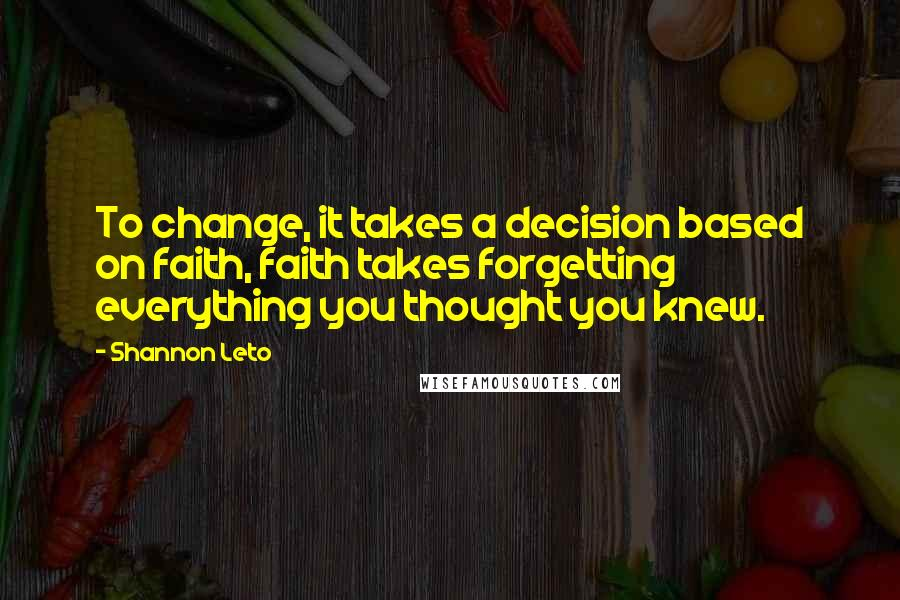 Shannon Leto quotes: To change, it takes a decision based on faith, faith takes forgetting everything you thought you knew.