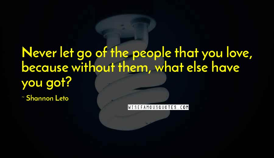 Shannon Leto quotes: Never let go of the people that you love, because without them, what else have you got?