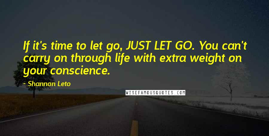 Shannon Leto quotes: If it's time to let go, JUST LET GO. You can't carry on through life with extra weight on your conscience.