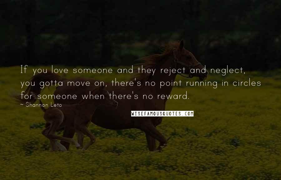 Shannon Leto quotes: If you love someone and they reject and neglect, you gotta move on, there's no point running in circles for someone when there's no reward.