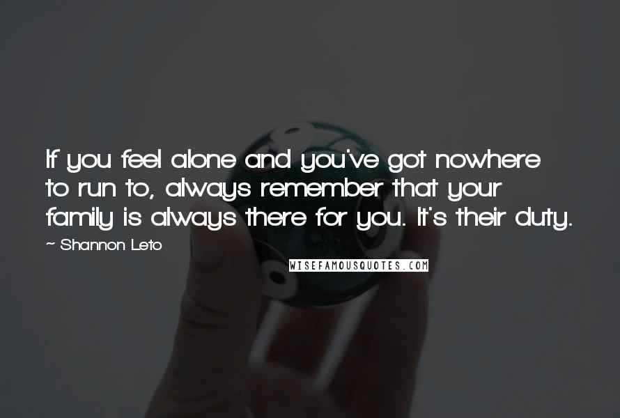 Shannon Leto quotes: If you feel alone and you've got nowhere to run to, always remember that your family is always there for you. It's their duty.