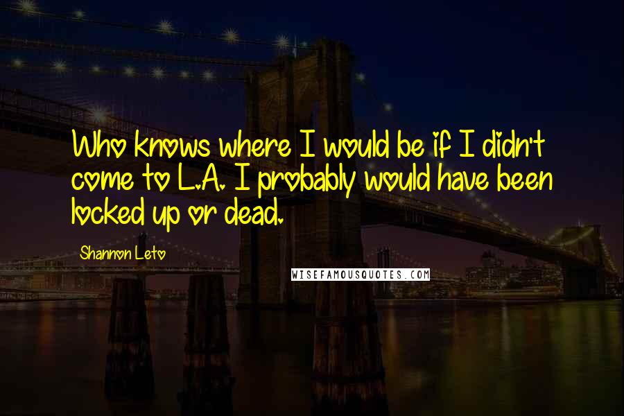 Shannon Leto quotes: Who knows where I would be if I didn't come to L.A. I probably would have been locked up or dead.
