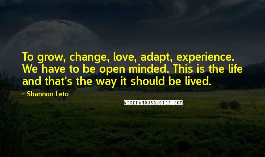 Shannon Leto quotes: To grow, change, love, adapt, experience. We have to be open minded. This is the life and that's the way it should be lived.