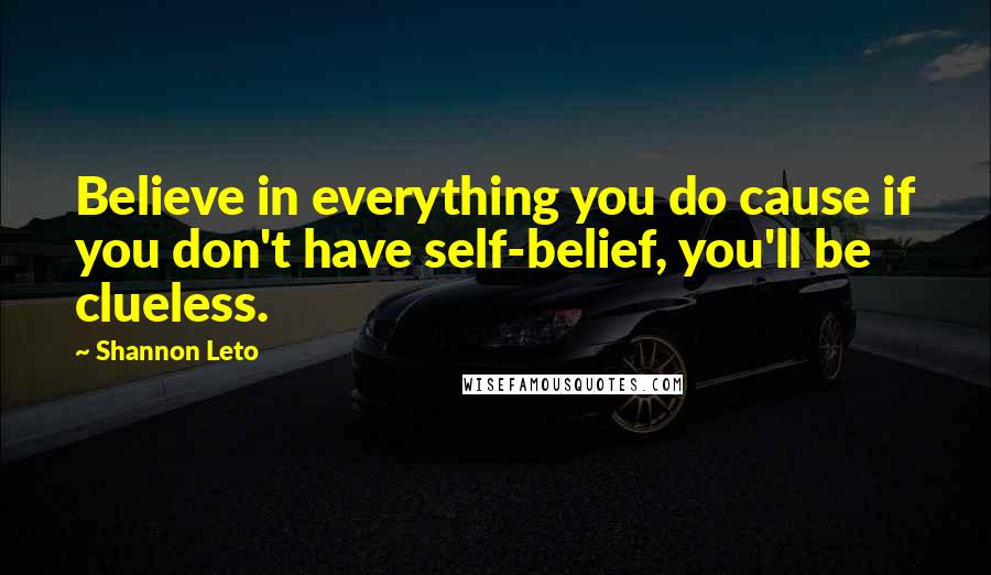 Shannon Leto quotes: Believe in everything you do cause if you don't have self-belief, you'll be clueless.