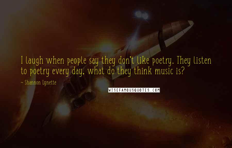 Shannon Lynette quotes: I laugh when people say they don't like poetry. They listen to poetry every day, what do they think music is?