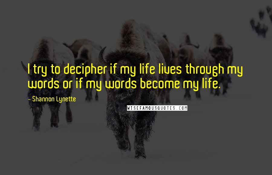 Shannon Lynette quotes: I try to decipher if my life lives through my words or if my words become my life.