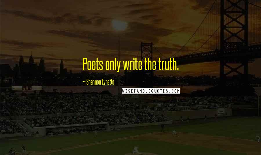 Shannon Lynette quotes: Poets only write the truth.