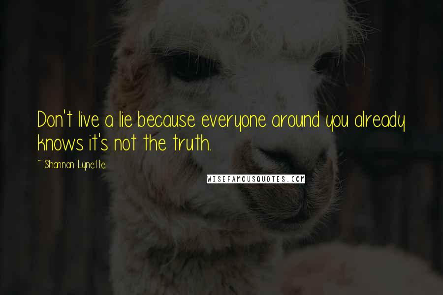 Shannon Lynette quotes: Don't live a lie because everyone around you already knows it's not the truth.