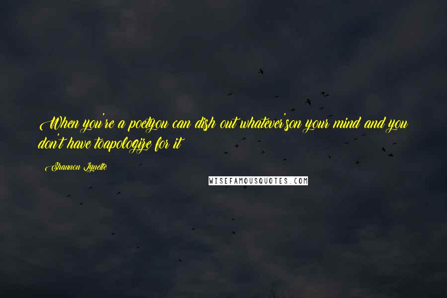 Shannon Lynette quotes: When you're a poetyou can dish out whatever'son your mind and you don't have toapologize for it
