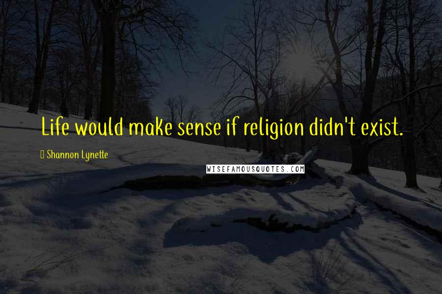 Shannon Lynette quotes: Life would make sense if religion didn't exist.