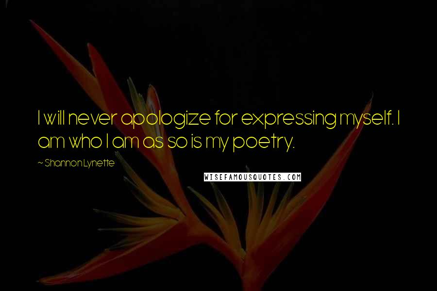 Shannon Lynette quotes: I will never apologize for expressing myself. I am who I am as so is my poetry.