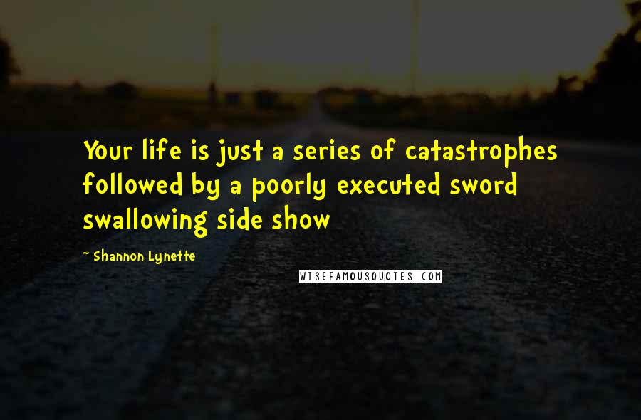 Shannon Lynette quotes: Your life is just a series of catastrophes followed by a poorly executed sword swallowing side show