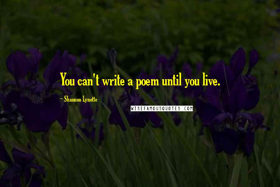 Shannon Lynette quotes: You can't write a poem until you live.