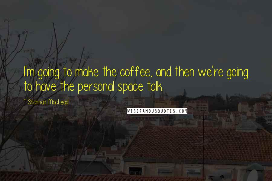 Shannon MacLeod quotes: I'm going to make the coffee, and then we're going to have the personal space talk.