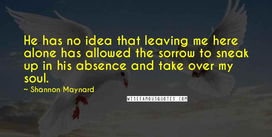 Shannon Maynard quotes: He has no idea that leaving me here alone has allowed the sorrow to sneak up in his absence and take over my soul.