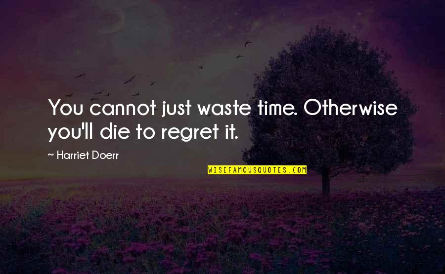 Shannon Noll Quotes By Harriet Doerr: You cannot just waste time. Otherwise you'll die