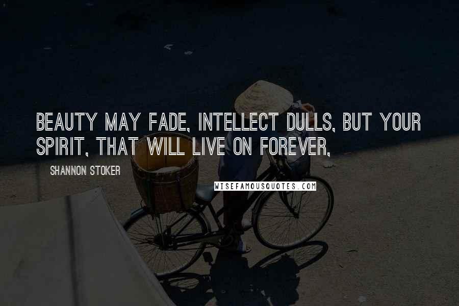 Shannon Stoker quotes: Beauty may fade, intellect dulls, but your spirit, that will live on forever,