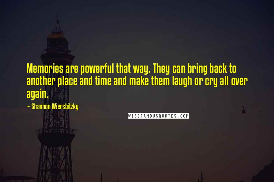 Shannon Wiersbitzky quotes: Memories are powerful that way. They can bring back to another place and time and make them laugh or cry all over again.