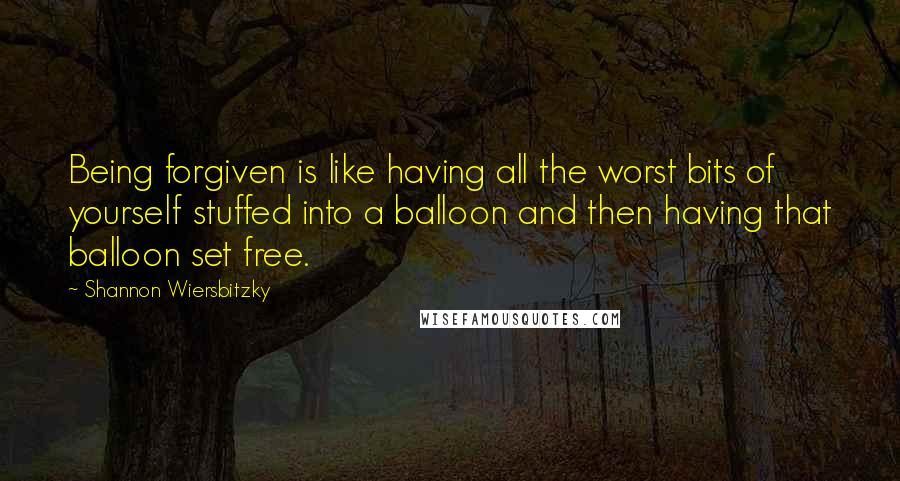Shannon Wiersbitzky quotes: Being forgiven is like having all the worst bits of yourself stuffed into a balloon and then having that balloon set free.