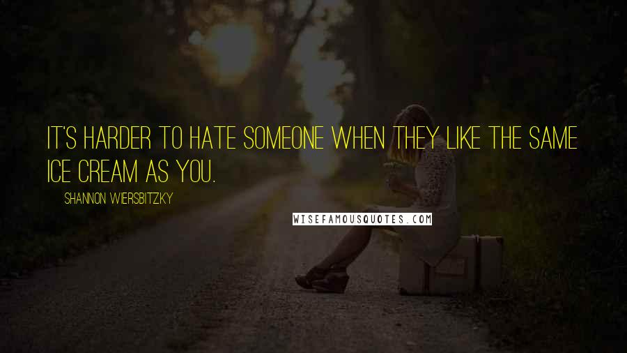 Shannon Wiersbitzky quotes: It's harder to hate someone when they like the same ice cream as you.