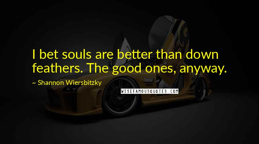 Shannon Wiersbitzky quotes: I bet souls are better than down feathers. The good ones, anyway.
