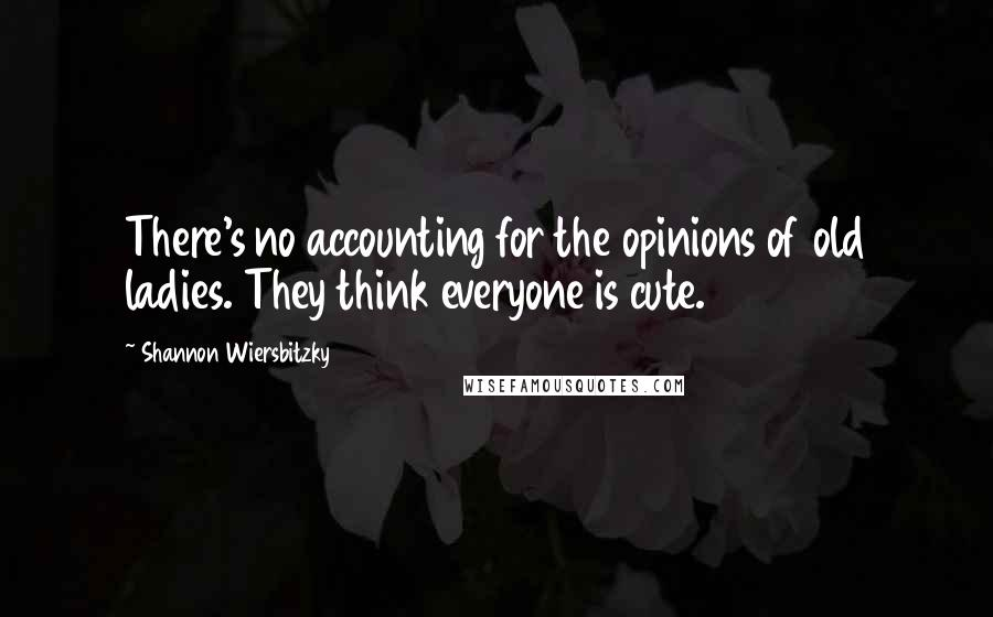 Shannon Wiersbitzky quotes: There's no accounting for the opinions of old ladies. They think everyone is cute.
